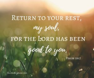 Return to your rest, my soul, for the Lord has been good to you.
